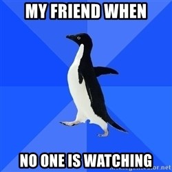 Socially Awkward Penguin - my friend when no one is watching