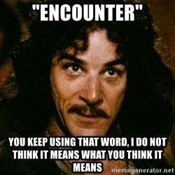 """You keep using that word, I don't think it means what you think it means - """"encounter"""" You keep using that word, I do not think it means what you think it means"""