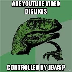 Philosoraptor - Are YouTube video dislikes controlled by Jews?
