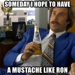 That escalated quickly-Ron Burgundy - Someday I hope to have A mustache like Ron