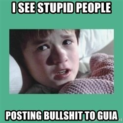 sixth sense - i see stupid people posting bullshit to GUIA