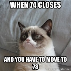 Grumpy cat good - When 74 closes  and you have to move to 73