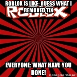 Roblox - roblox is like: guess what i removed tix everyone: what have you done!