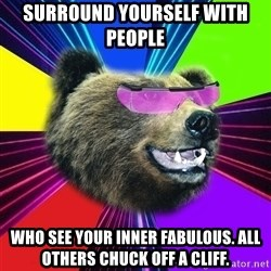 Party Bear - Surround YoursElf with people  Who see your inner Fabulous. All others chuck off a cliff.