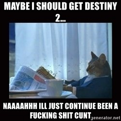 i should buy a boat cat - Maybe i should get destiny 2... Naaaahhh ill just continue been a fucking shit cunt