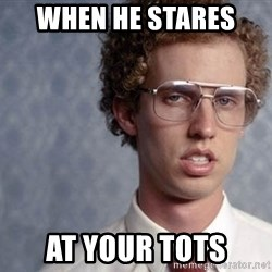 Napoleon Dynamite - When he stares  At your tots