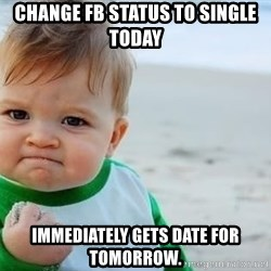 fist pump baby - Change FB Status to single today Immediately gets date for tomorrow.