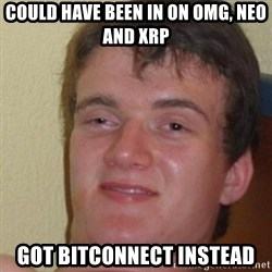 really high guy - COuld have been in on omg, neo and XRP Got Bitconnect instead