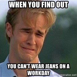 Crying Man - When you find out You can't wear jeans on a workday