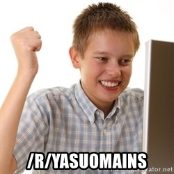First Day on the internet kid - /r/yasuomains
