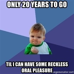 Success Kid - Only 20 years to go Til I can have some reckless oral pleasure