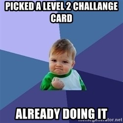 Success Kid - Picked a level 2 challange carD  Already doing it