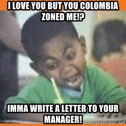 I FUCKING LOVE  - i love you but you colombia zoned me!? imma write a letter to your manager!