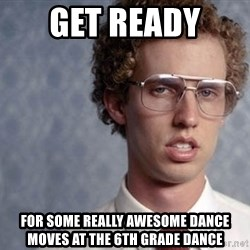 Napoleon Dynamite - Get Ready  For some really awesome dance moves at the 6th grade dance
