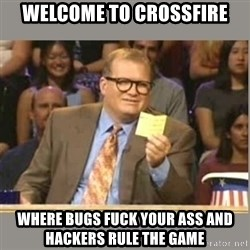 Welcome to Whose Line - Welcome to crossfire where bugs fuck your ass and hackers rule the game