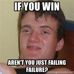 Stoner Stanley - If you win Aren't you just failing failure?