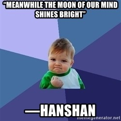 """Success Kid - """"Meanwhile the moon of our mind shines bright"""" —Hanshan"""