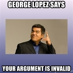 George lopez - George Lopez says Your argument is invalid