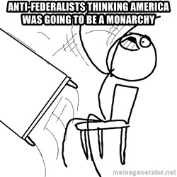Desk Flip Rage Guy - Anti-federalists thinking america was going to be a monarchy