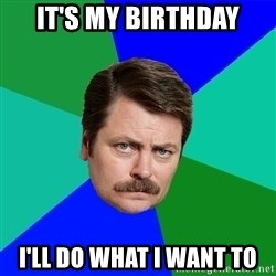 Advice Ron Swanson - It's my birthday I'll do what i want to