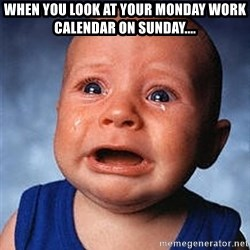 Crying Baby - When you look at your monday work calendar on Sunday....