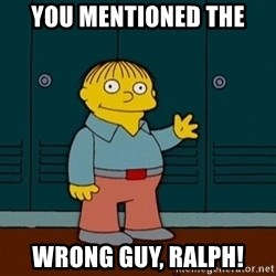 Ralph Wiggum - You mentioned the wrong guy, ralph!