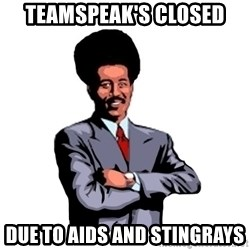 Pool's closed - Teamspeak's closed Due to aids and stingrays