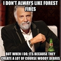 Dos Equis Guy gives advice - I don't always like forest fires but when I do, its because they create a lot of course woody debris