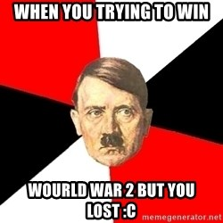 Advice Hitler - when you trying to win wourld war 2 but you lost :c