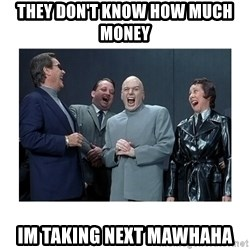 Dr. Evil Laughing - they don't know how much money  im taking next mawhaha
