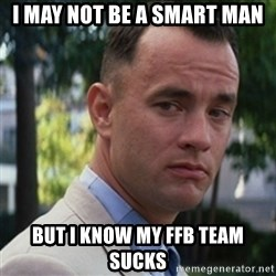 forrest gump - I may not be a smart man But i know my fFB team Sucks