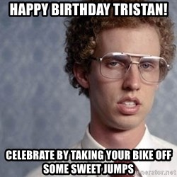 Napoleon Dynamite - Happy birthday Tristan! Celebrate by taking your bike oFf some sweet jumps