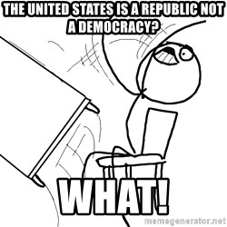 Desk Flip Rage Guy - The United states is a republic not a democracy? What!