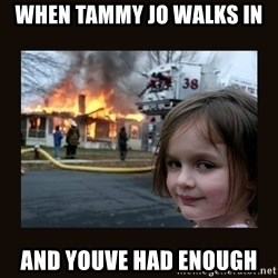 burning house girl - When tammy jo walks in And youve had enough
