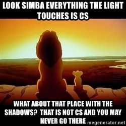Simba - Look Simba everything the light touches is CS What about that place with the shadows?  That is not cs and you may never go there
