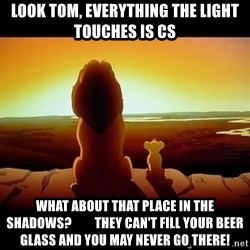 Simba - Look TOm, everything the light touches is CS What about that place in the shadows?         They can't fill your beer glass and you may never go there!