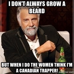 The Most Interesting Man In The World - I don't always grow a beard But when i do the women think I'm a CANadian trapper!