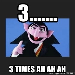 The Count from Sesame Street - 3....... 3 times ah ah ah