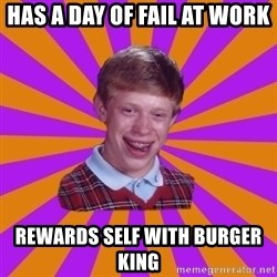 Unlucky Brian Strikes Again - Has a day of fail at work rewards self with burger king