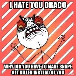 iHate - i hate you draco why did you have to make snape get killed instead of you