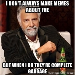 The Most Interesting Man In The World - I don't always make memes about FHE But when I do they're complete garbage