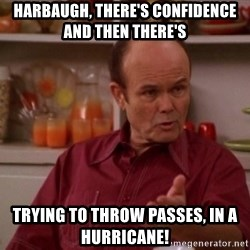 Red Forman - Harbaugh, there's confidence and Then there's Trying to throw passes, in a hurricane!
