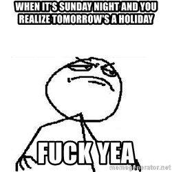 Fuck Yeah - When it's Sunday night and you realize tomorrow's a holiday FUCk yea