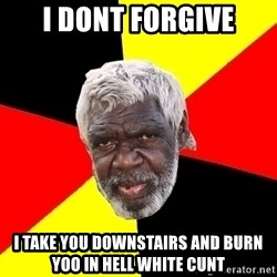 Abo - I dont forgive I take you downstairs and burn yoo in hell white cunt