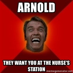 Angry Arnold - Arnold They want you at the Nurse's station