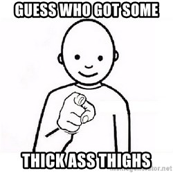 GUESS WHO YOU - Guess who got soMe  Thick ass thighs