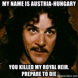 You keep using that word, I don't think it means what you think it means - My name is Austria-Hungary You killed my Royal Heir. Prepare to die