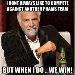 The Most Interesting Man In The World - I dont always like to compete against another PHaMS team  But when i do .. We WIN!