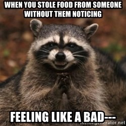 evil raccoon - When you stole food from someone without them noticing Feeling like a bad---