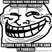 You Mad Bro - When yoU make your mom Send you your liBrary Password Because you're too lazy to save it yourself